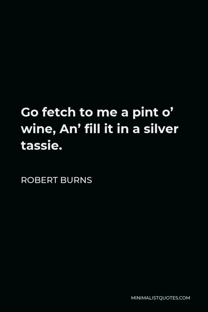Robert Burns Quote - Go fetch to me a pint o' wine, An' fill it in a silver tassie.