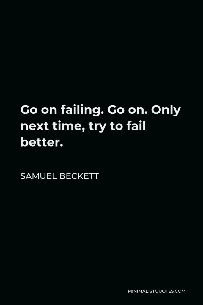 Samuel Beckett Quote - Go on failing. Go on. Only next time, try to fail better.