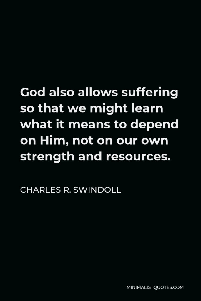 Charles R. Swindoll Quote - God also allows suffering so that we might learn what it means to depend on Him, not on our own strength and resources.