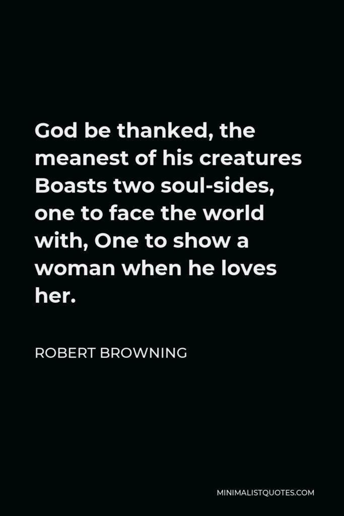 Robert Browning Quote - God be thanked, the meanest of his creatures Boasts two soul-sides, one to face the world with, One to show a woman when he loves her.