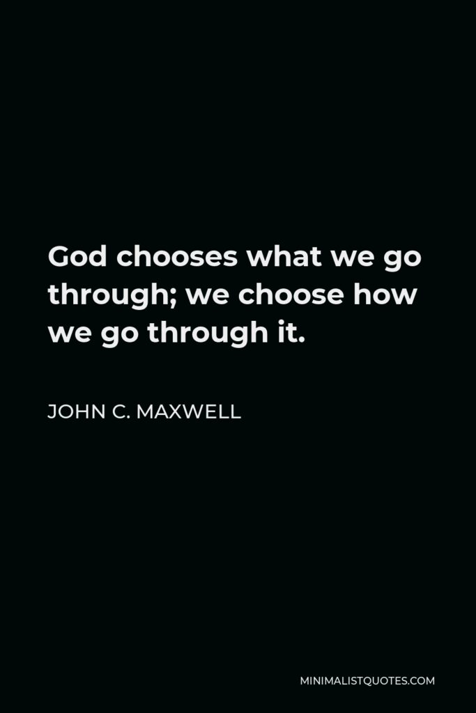 John C. Maxwell Quote - God chooses what we go through; we choose how we go through it.