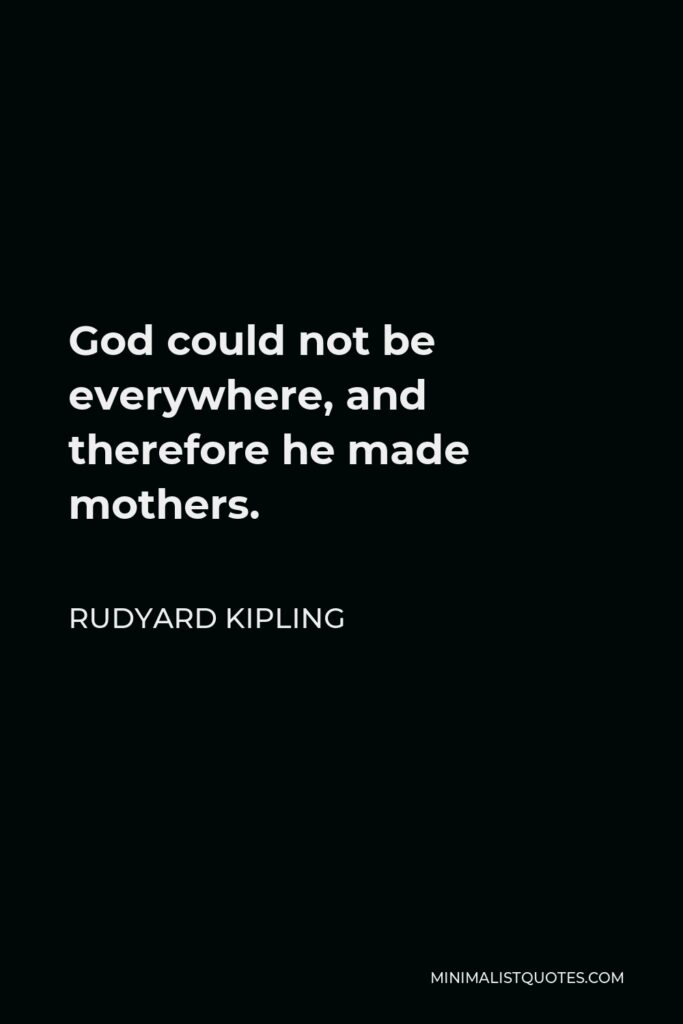 Rudyard Kipling Quote - God could not be everywhere, and therefore he made mothers.