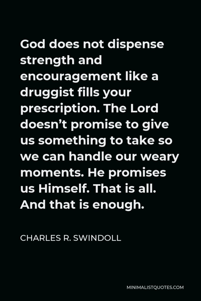 Charles R. Swindoll Quote - God does not dispense strength and encouragement like a druggist fills your prescription. The Lord doesn't promise to give us something to take so we can handle our weary moments. He promises us Himself. That is all. And that is enough.