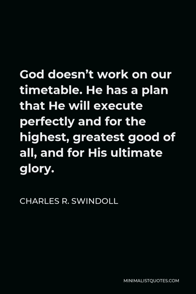 Charles R. Swindoll Quote - God doesn't work on our timetable. He has a plan that He will execute perfectly and for the highest, greatest good of all, and for His ultimate glory.