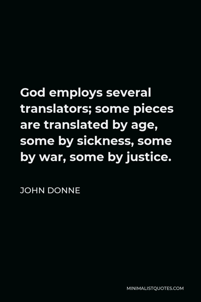 John Donne Quote - God employs several translators; some pieces are translated by age, some by sickness, some by war, some by justice.