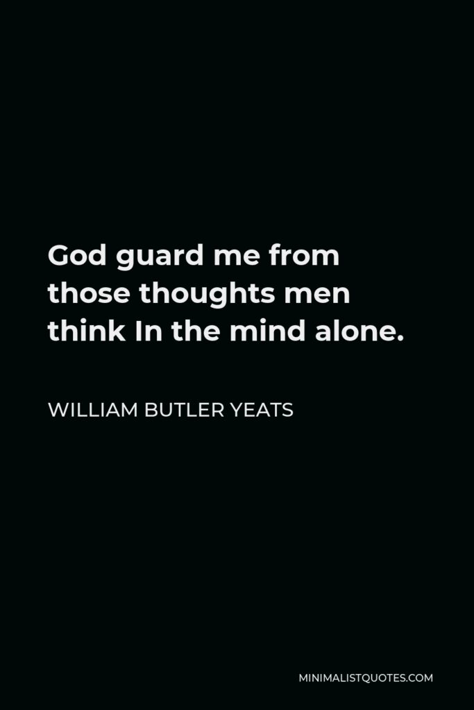 William Butler Yeats Quote - God guard me from those thoughts men think In the mind alone.