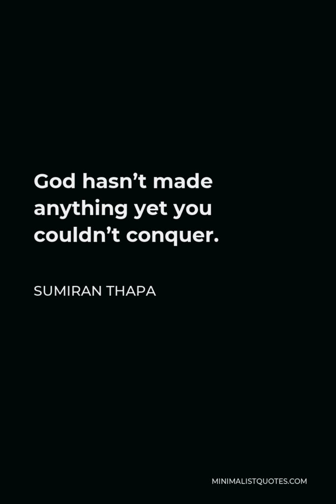 Sumiran Thapa Quote - God hasn't made anything yet you couldn't conquer.