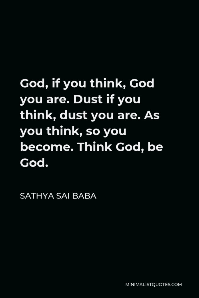 Sathya Sai Baba Quote - God, if you think, God you are. Dust if you think, dust you are. As you think, so you become. Think God, be God.
