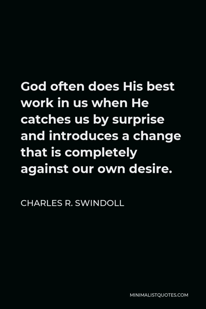 Charles R. Swindoll Quote - God often does His best work in us when He catches us by surprise and introduces a change that is completely against our own desire.