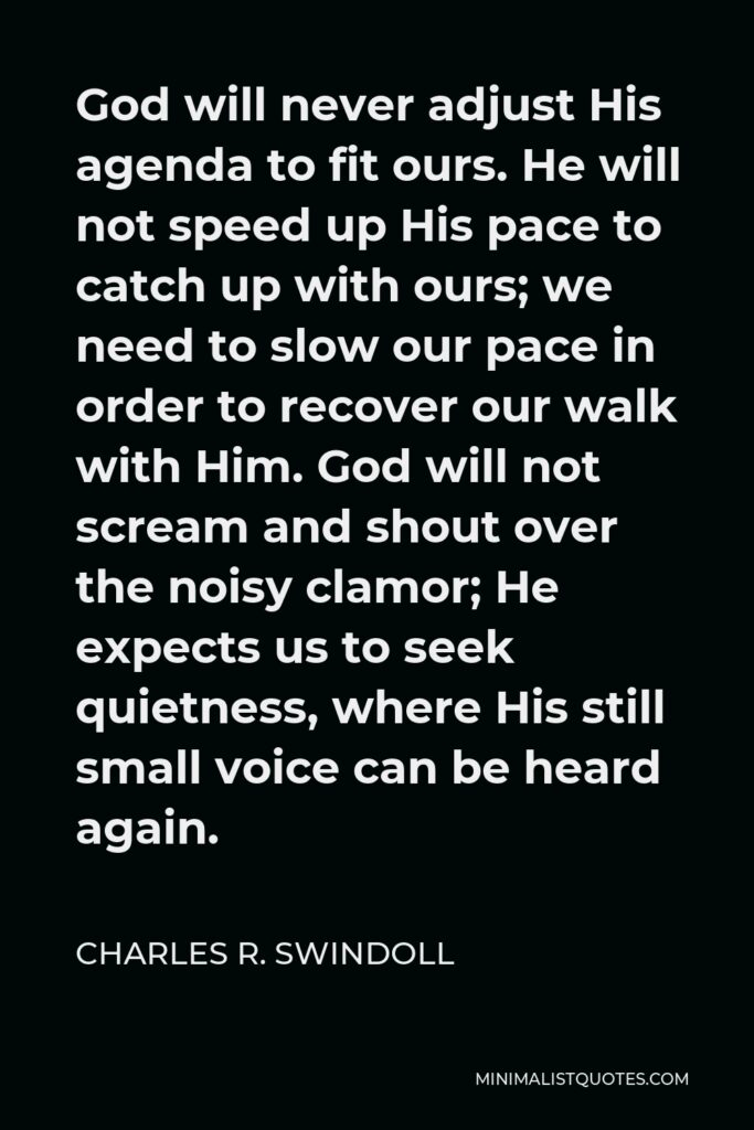Charles R. Swindoll Quote - God will never adjust His agenda to fit ours. He will not speed up His pace to catch up with ours; we need to slow our pace in order to recover our walk with Him. God will not scream and shout over the noisy clamor; He expects us to seek quietness, where His still small voice can be heard again.
