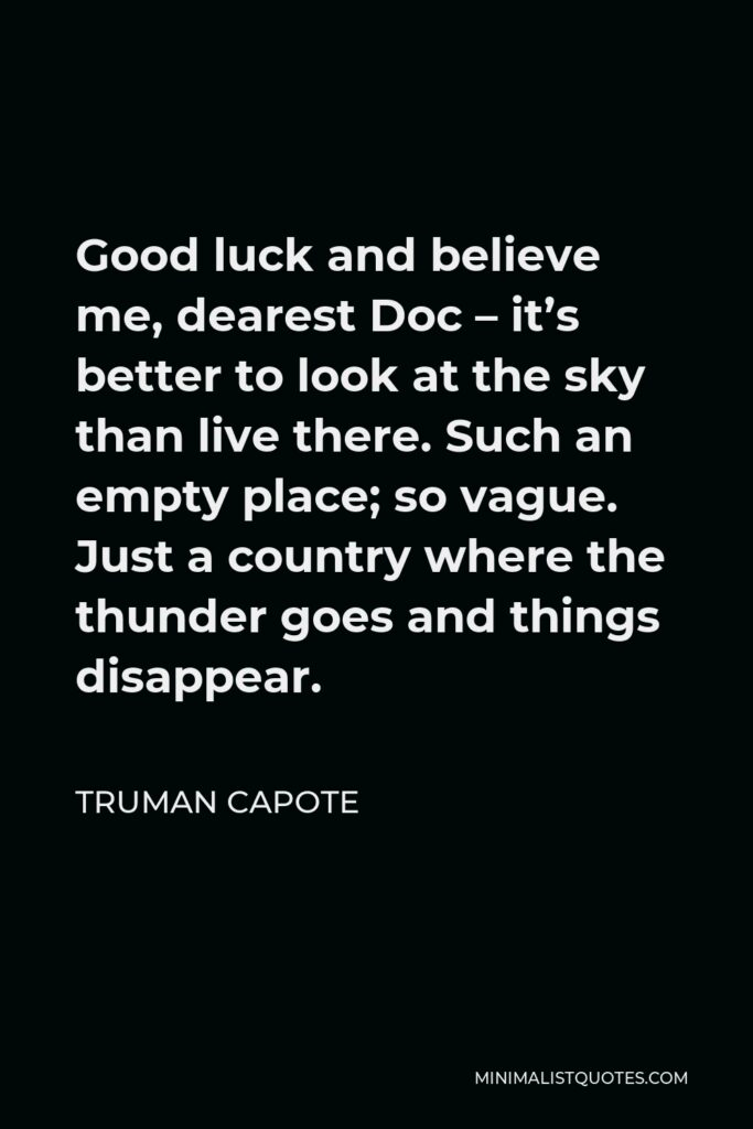 Truman Capote Quote - Good luck and believe me, dearest Doc – it's better to look at the sky than live there. Such an empty place; so vague. Just a country where the thunder goes and things disappear.