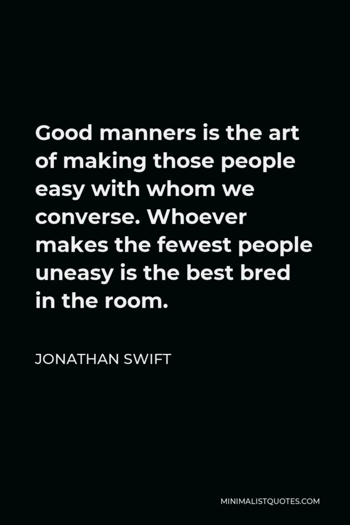 Jonathan Swift Quote - Good manners is the art of making those people easy with whom we converse. Whoever makes the fewest people uneasy is the best bred in the room.