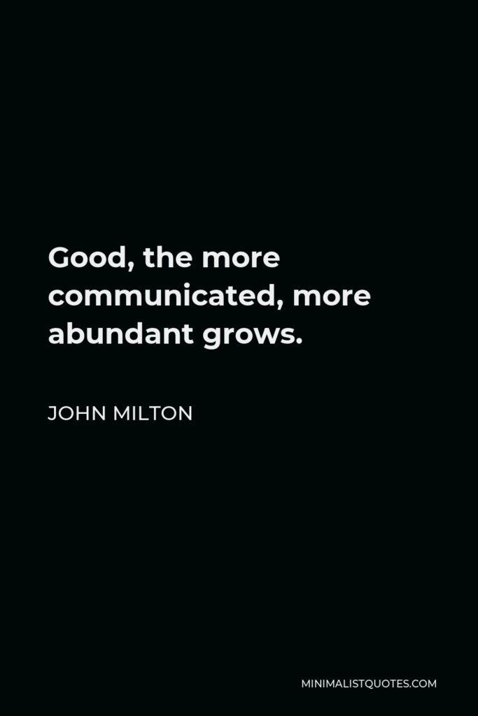 John Milton Quote - Good, the more communicated, more abundant grows.