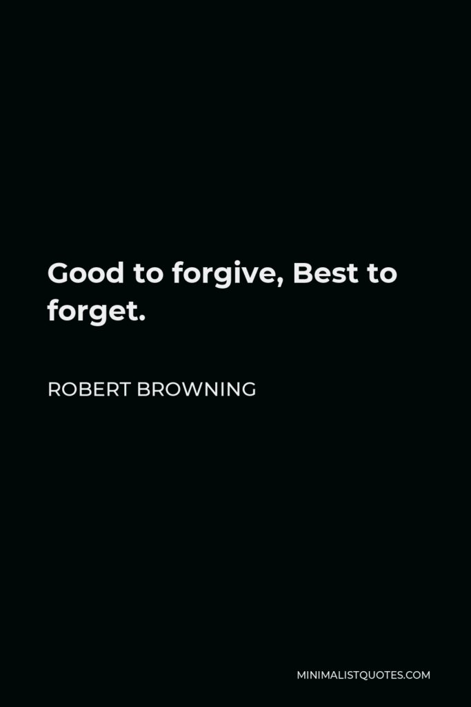 Robert Browning Quote - Good to forgive, Best to forget.