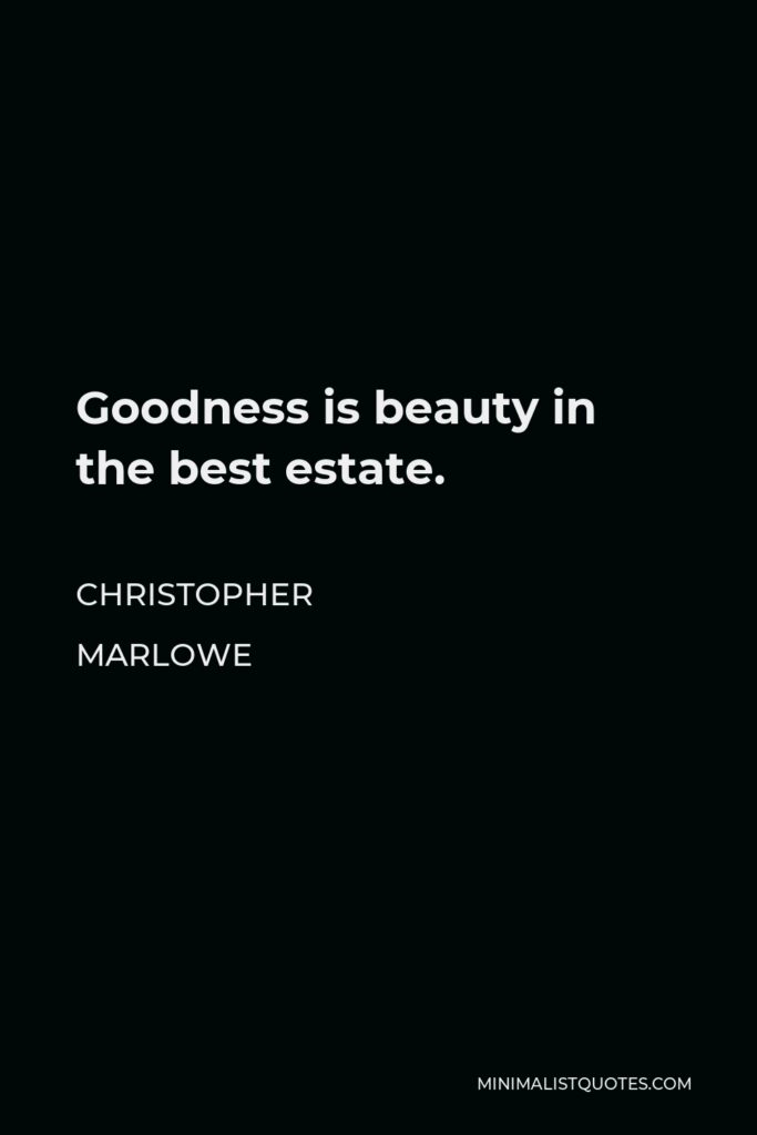 Christopher Marlowe Quote - Goodness is beauty in the best estate.