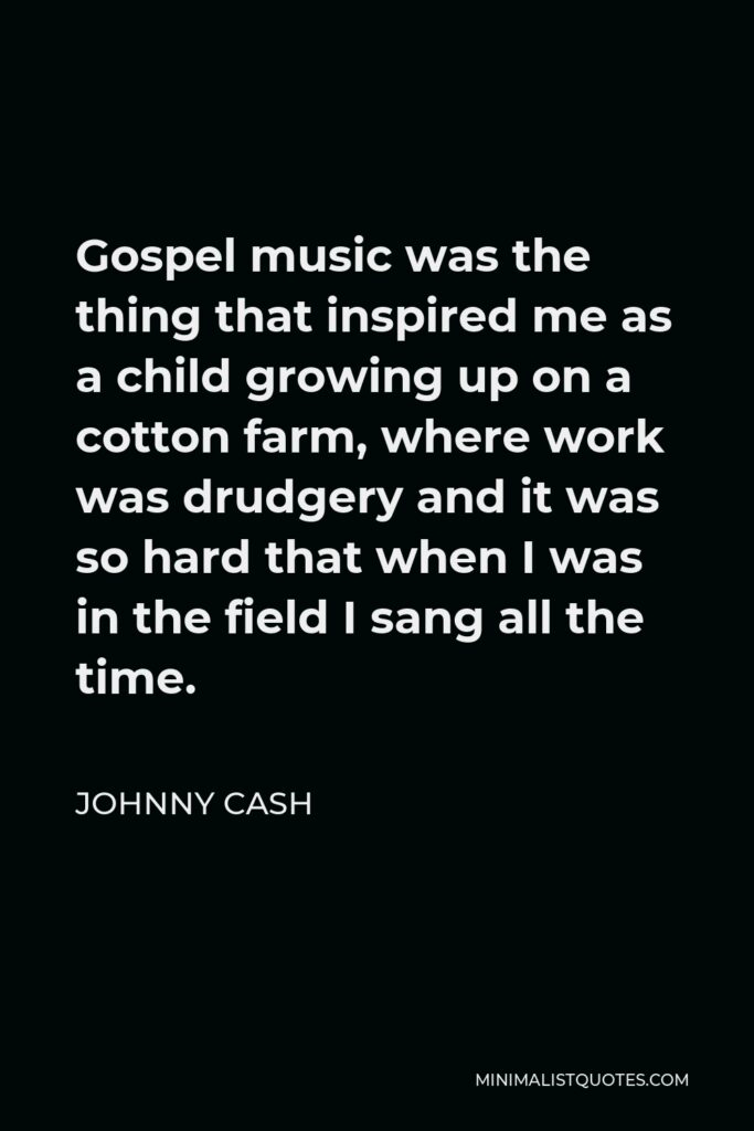 Johnny Cash Quote - Gospel music was the thing that inspired me as a child growing up on a cotton farm, where work was drudgery and it was so hard that when I was in the field I sang all the time.