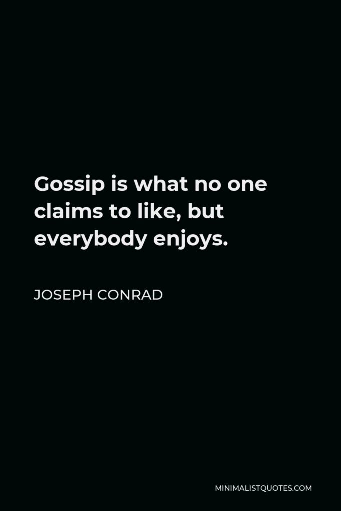 Joseph Conrad Quote - Gossip is what no one claims to like, but everybody enjoys.