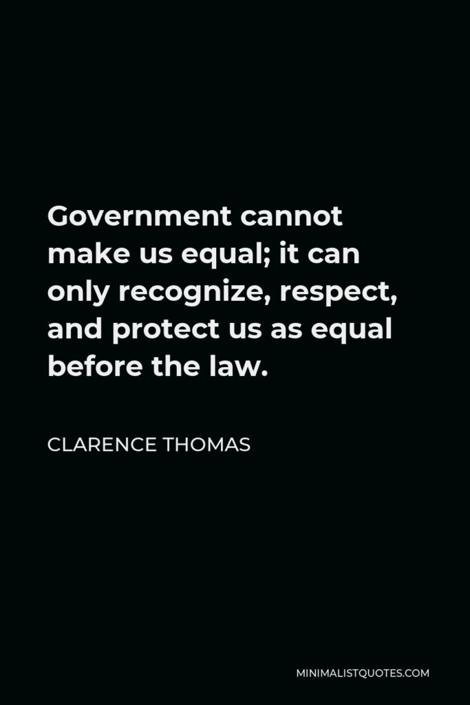 Clarence Thomas Quote - Government cannot make us equal; it can only recognize, respect, and protect us as equal before the law.