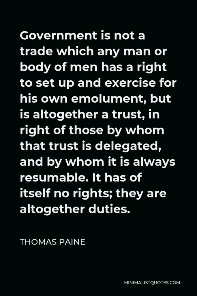 Thomas Paine Quote - Government is not a trade which any man or body of men has a right to set up and exercise for his own emolument, but is altogether a trust, in right of those by whom that trust is delegated, and by whom it is always resumable. It has of itself no rights; they are altogether duties.