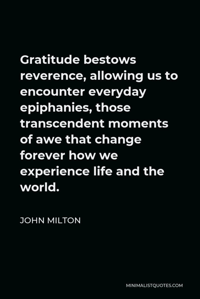 John Milton Quote - Gratitude bestows reverence, allowing us to encounter everyday epiphanies, those transcendent moments of awe that change forever how we experience life and the world.