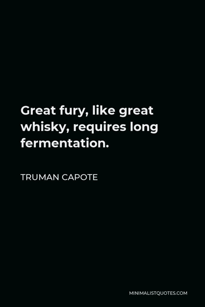 Truman Capote Quote - Great fury, like great whisky, requires long fermentation.