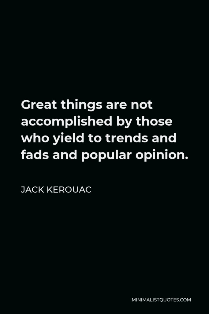 Jack Kerouac Quote - Great things are not accomplished by those who yield to trends and fads and popular opinion.