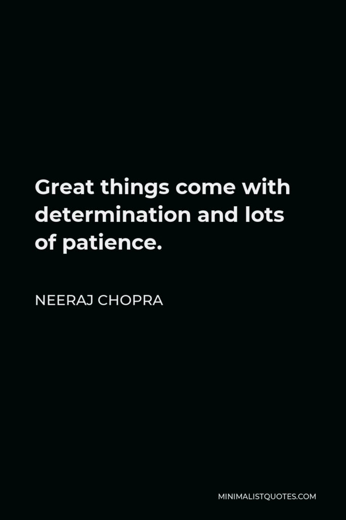 Neeraj Chopra Quote - Great things come with determination and lots of patience.