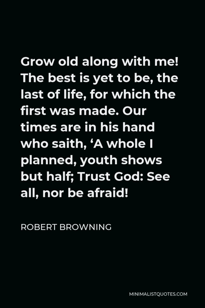 Robert Browning Quote - Grow old along with me! The best is yet to be, the last of life, for which the first was made. Our times are in his hand who saith, 'A whole I planned, youth shows but half; Trust God: See all, nor be afraid!
