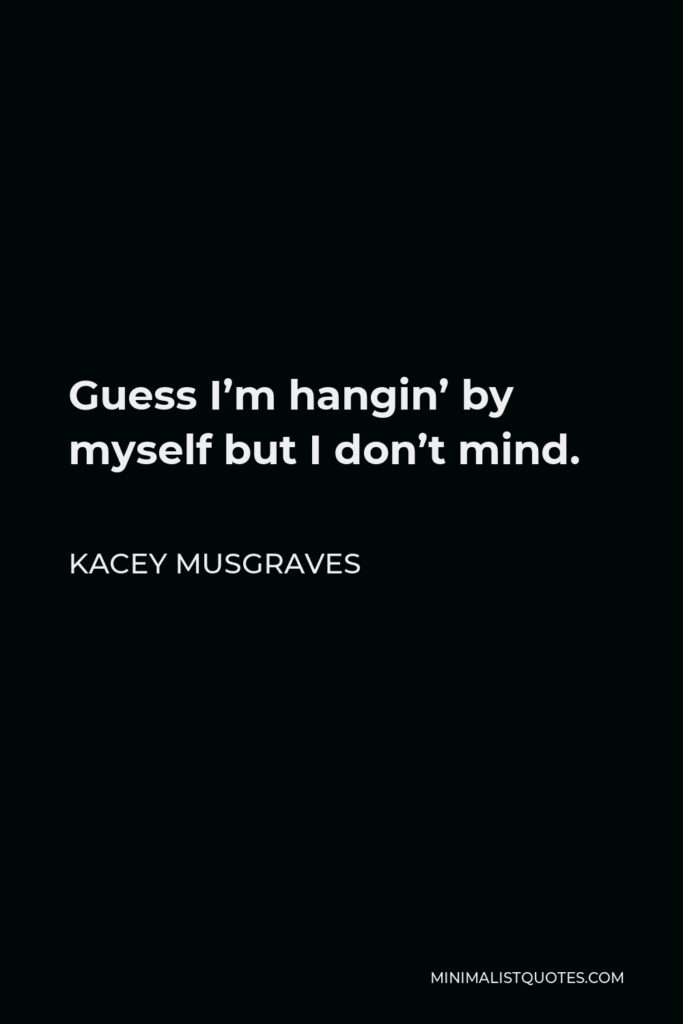 Kacey Musgraves Quote - Guess I'm hangin' by myself but I don't mind.