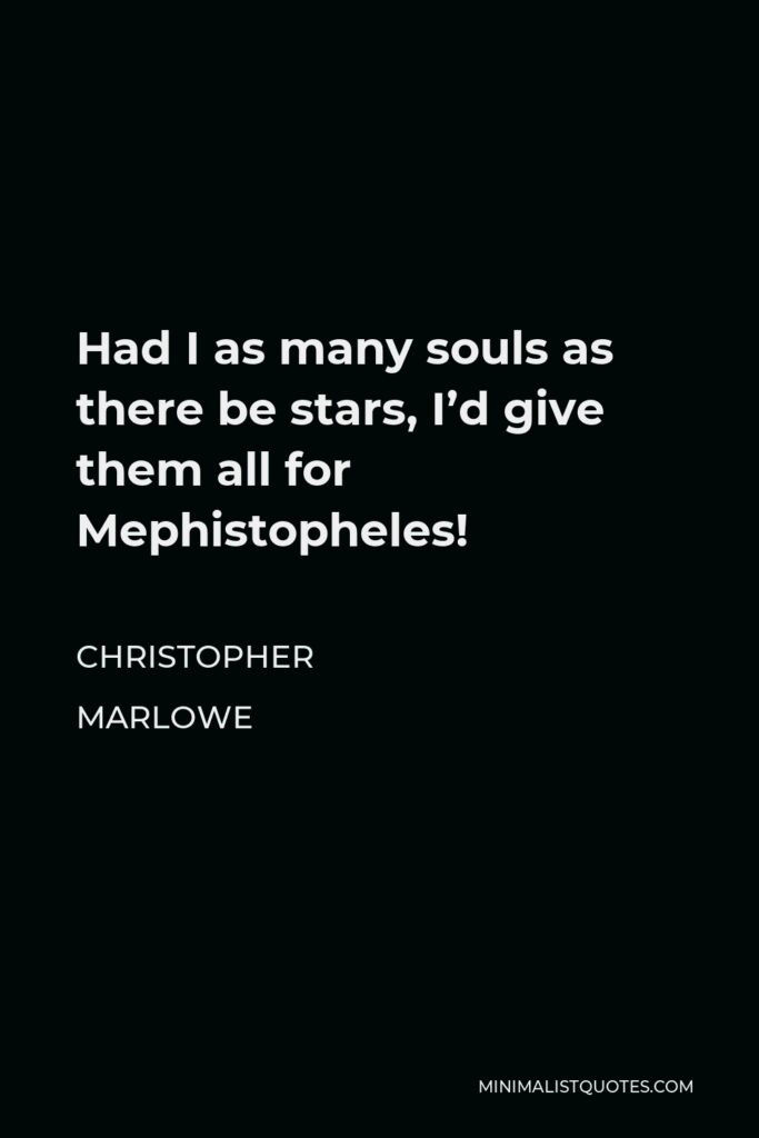 Christopher Marlowe Quote - Had I as many souls as there be stars, I'd give them all for Mephistopheles!