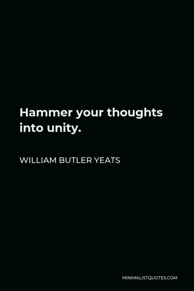 William Butler Yeats Quote - Hammer your thoughts into unity.