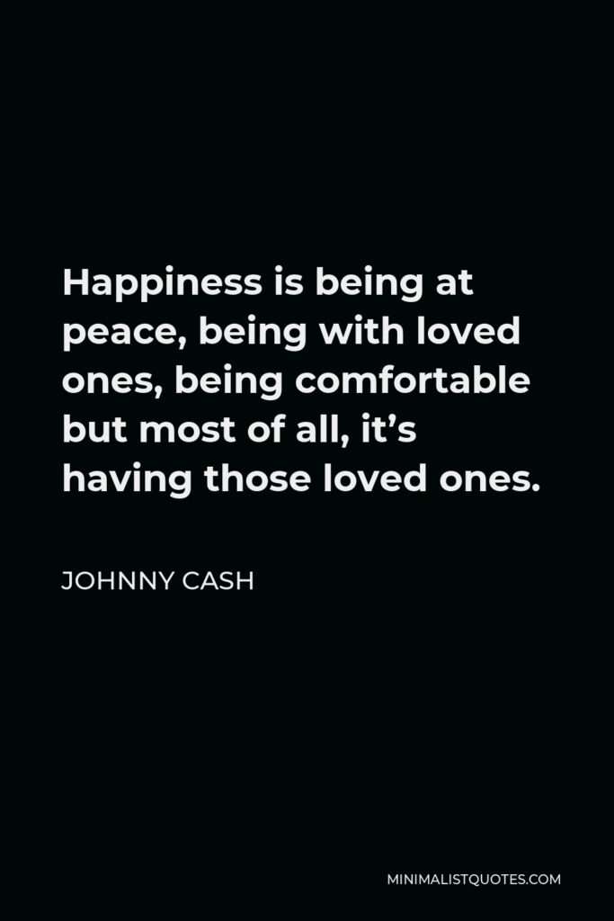 Johnny Cash Quote - Happiness is being at peace, being with loved ones, being comfortable but most of all, it's having those loved ones.