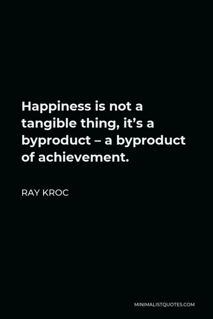 Ray Kroc Quote - Happiness is not a tangible thing, it's a byproduct – a byproduct of achievement.