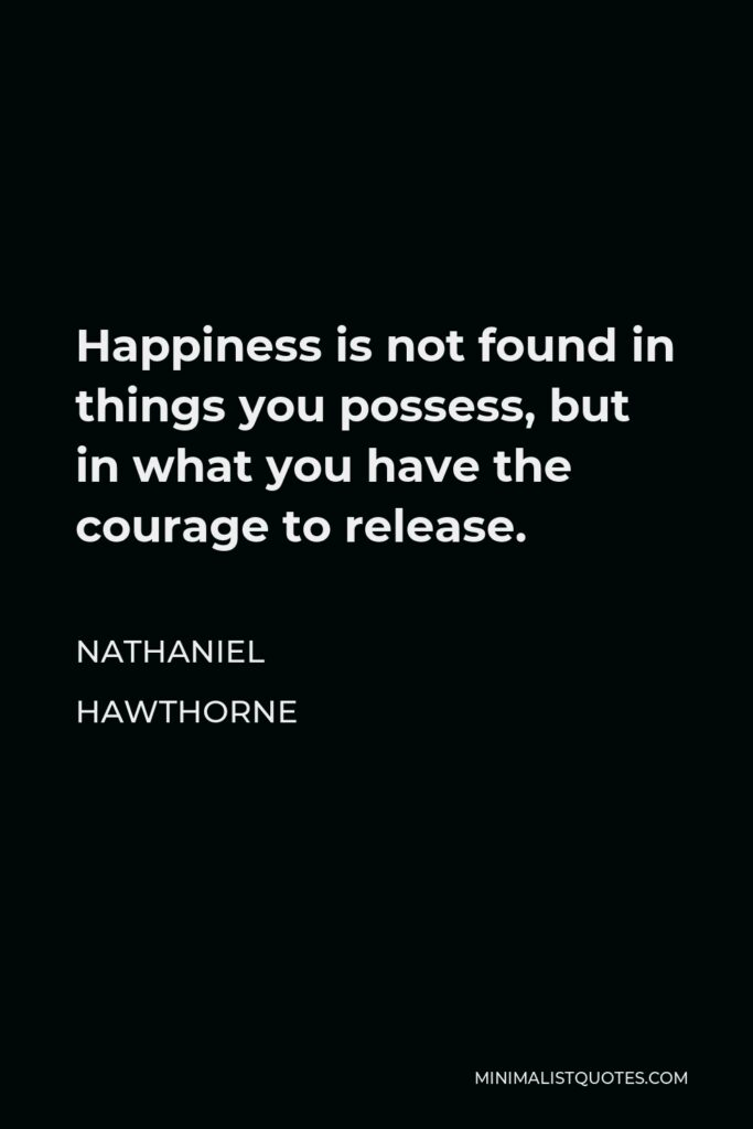 Nathaniel Hawthorne Quote - Happiness is not found in things you possess, but in what you have the courage to release.