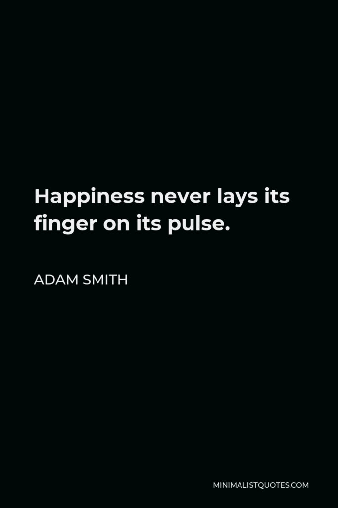 Adam Smith Quote - Happiness never lays its finger on its pulse.
