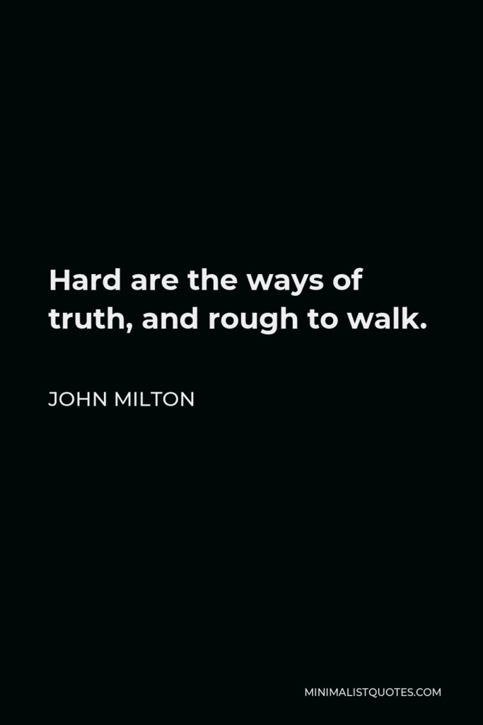 John Milton Quote - Hard are the ways of truth, and rough to walk.