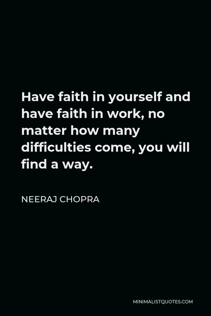 Neeraj Chopra Quote - Have faith in yourself and have faith in work, no matter how many difficulties come, you will find a way.