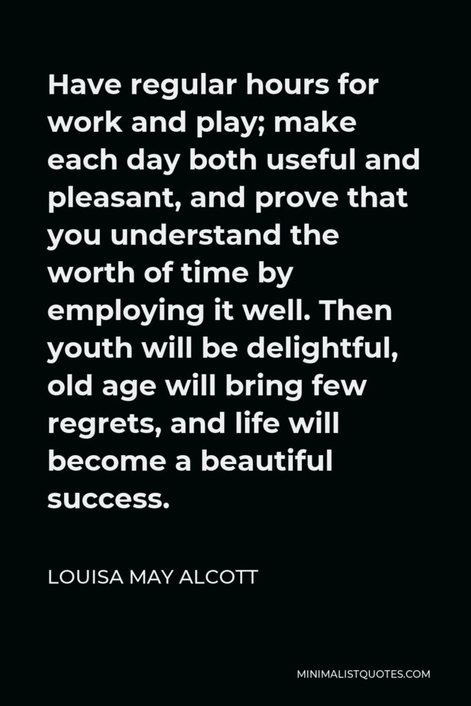 Louisa May Alcott Quote - Have regular hours for work and play; make each day both useful and pleasant, and prove that you understand the worth of time by employing it well. Then youth will be delightful, old age will bring few regrets, and life will become a beautiful success.