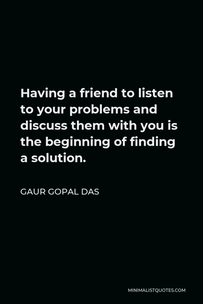 Gaur Gopal Das Quote - Having a friend to listen to your problems and discuss them with you is the beginning of finding a solution.