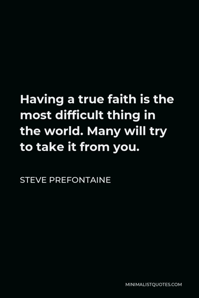 Steve Prefontaine Quote - Having a true faith is the most difficult thing in the world. Many will try to take it from you.