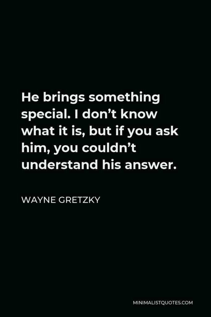 Wayne Gretzky Quote - He brings something special. I don't know what it is, but if you ask him, you couldn't understand his answer.