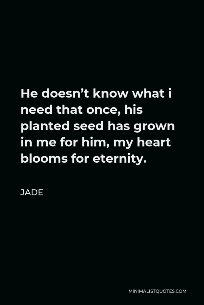 Jade Quote - He doesn't know what i need that once, his planted seed has grown in me for him, my heart blooms for eternity.