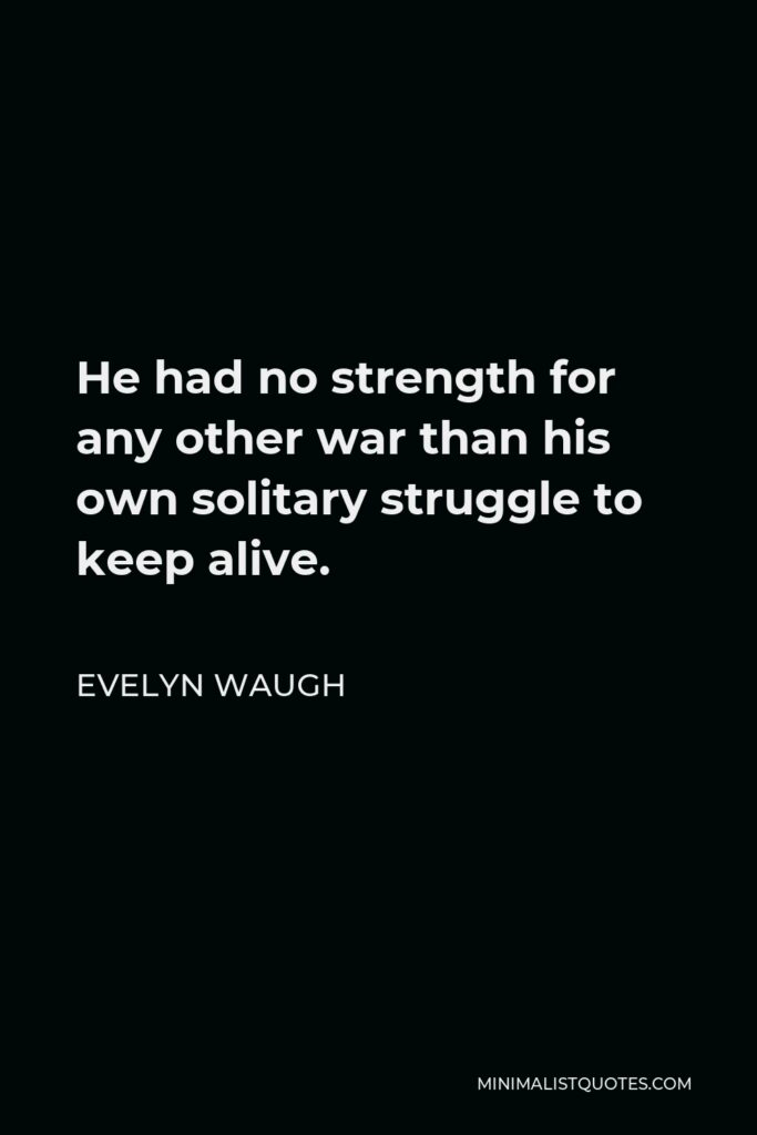 Evelyn Waugh Quote - He had no strength for any other war than his own solitary struggle to keep alive.