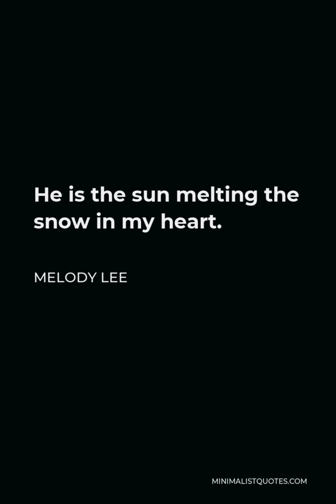 Melody Lee Quote - He is the sun melting the snow in my heart.