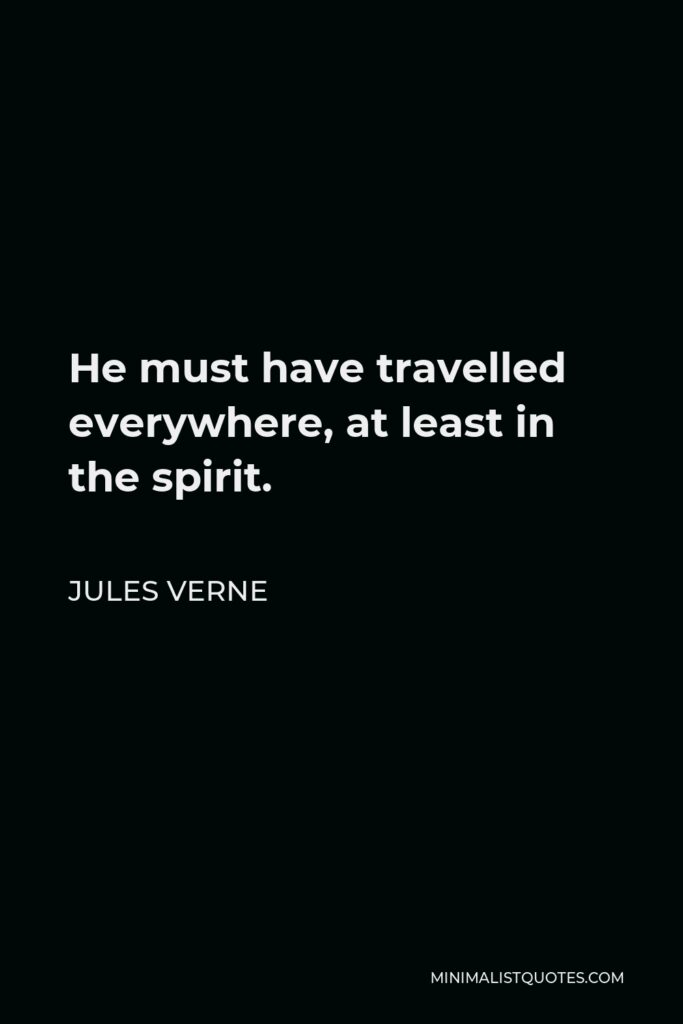 Jules Verne Quote - He must have travelled everywhere, at least in the spirit.