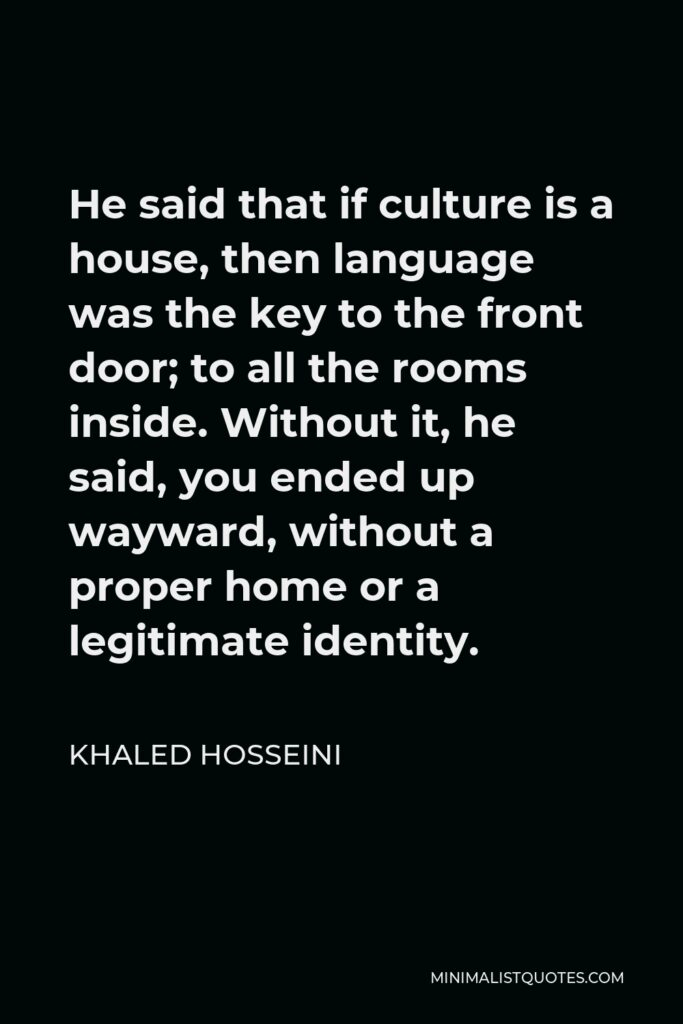 Khaled Hosseini Quote - He said that if culture is a house, then language was the key to the front door; to all the rooms inside. Without it, he said, you ended up wayward, without a proper home or a legitimate identity.