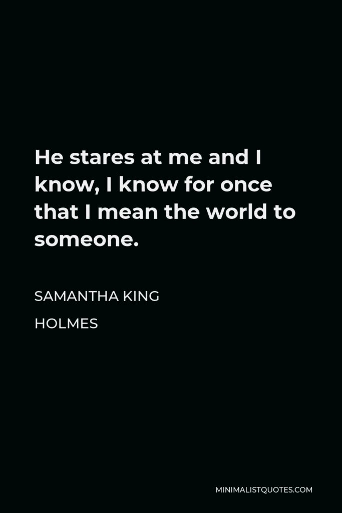 Samantha King Holmes Quote - He stares at me and I know, I know for once that I mean the world to someone.
