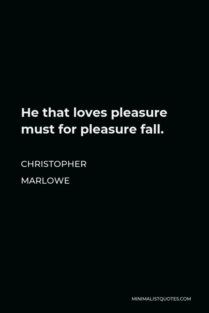 Christopher Marlowe Quote - He that loves pleasure must for pleasure fall.