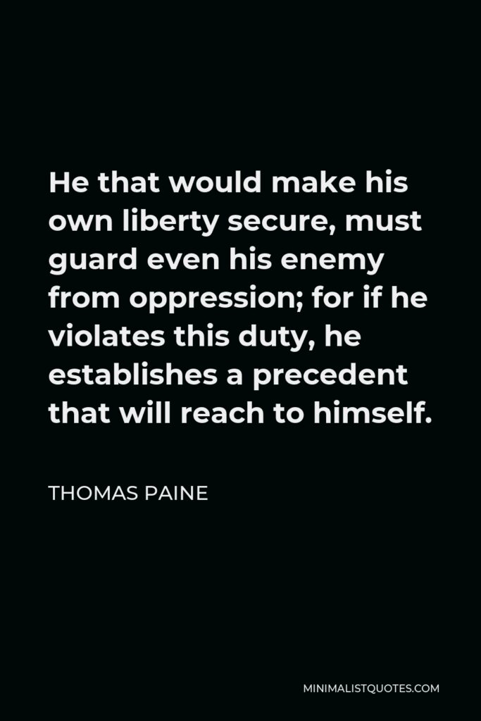 Thomas Paine Quote - He that would make his own liberty secure, must guard even his enemy from oppression; for if he violates this duty, he establishes a precedent that will reach to himself.