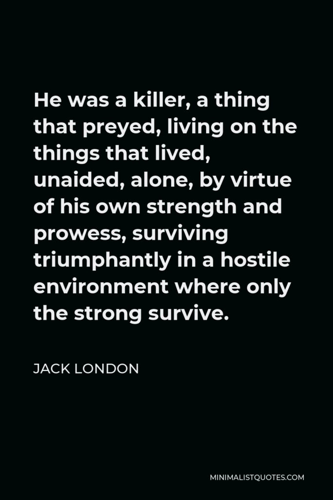 Jack London Quote - He was a killer, a thing that preyed, living on the things that lived, unaided, alone, by virtue of his own strength and prowess, surviving triumphantly in a hostile environment where only the strong survive.